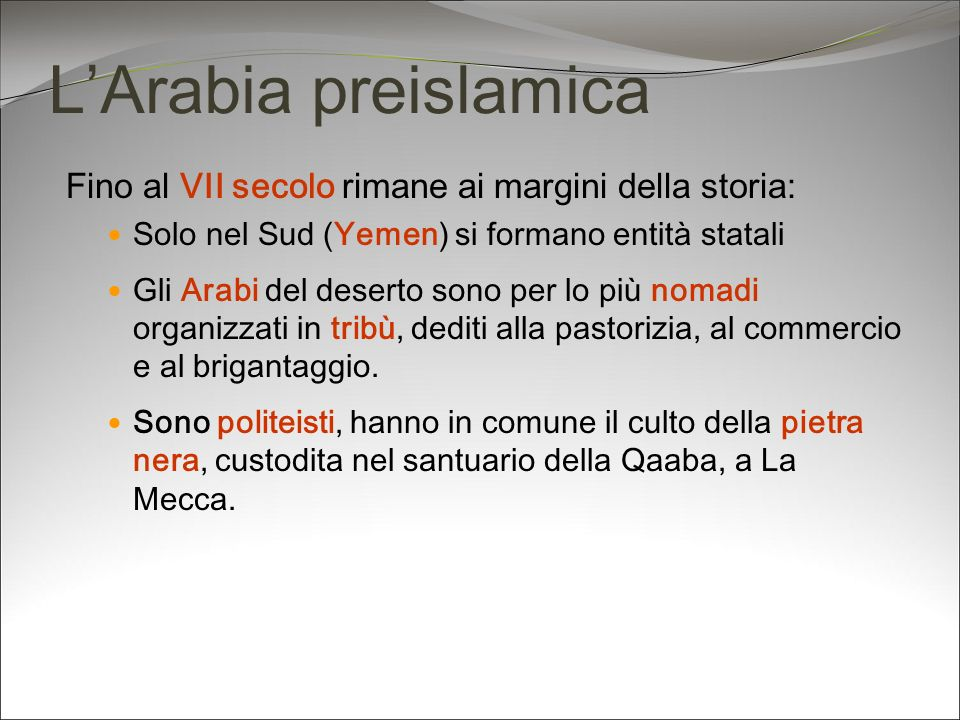 L'Arabia preislamica Fino al VII secolo rimane ai margini della storia: Solo nel Sud (Yemen) si formano entità statali.