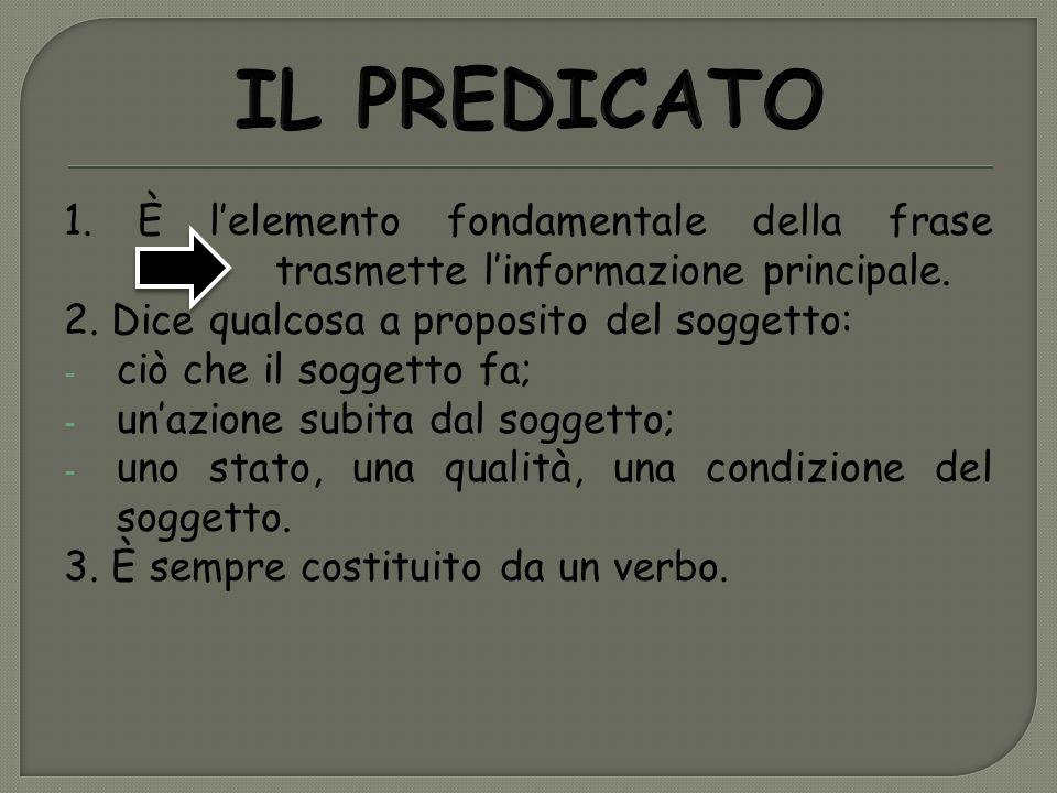 IL PREDICATO 1. È l'elemento fondamentale della frase trasmette l'informazione principale.