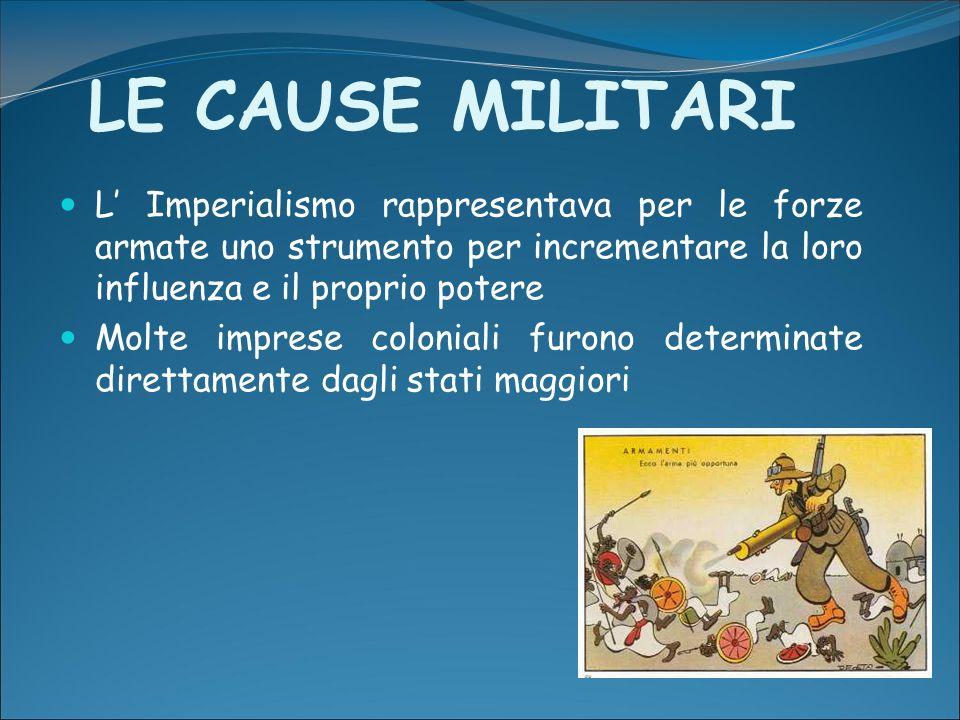 LE CAUSE MILITARI L' Imperialismo rappresentava per le forze armate uno strumento per incrementare la loro influenza e il proprio potere.