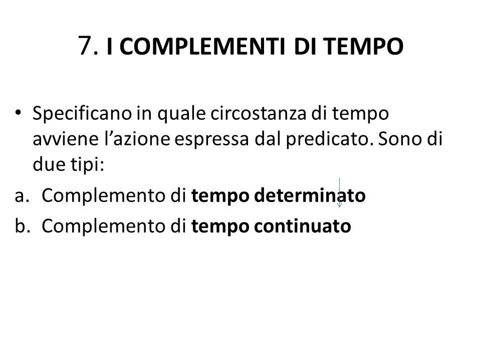 7. I COMPLEMENTI DI TEMPO Specificano in quale circostanza di tempo avviene l'azione espressa dal predicato. Sono di due tipi: