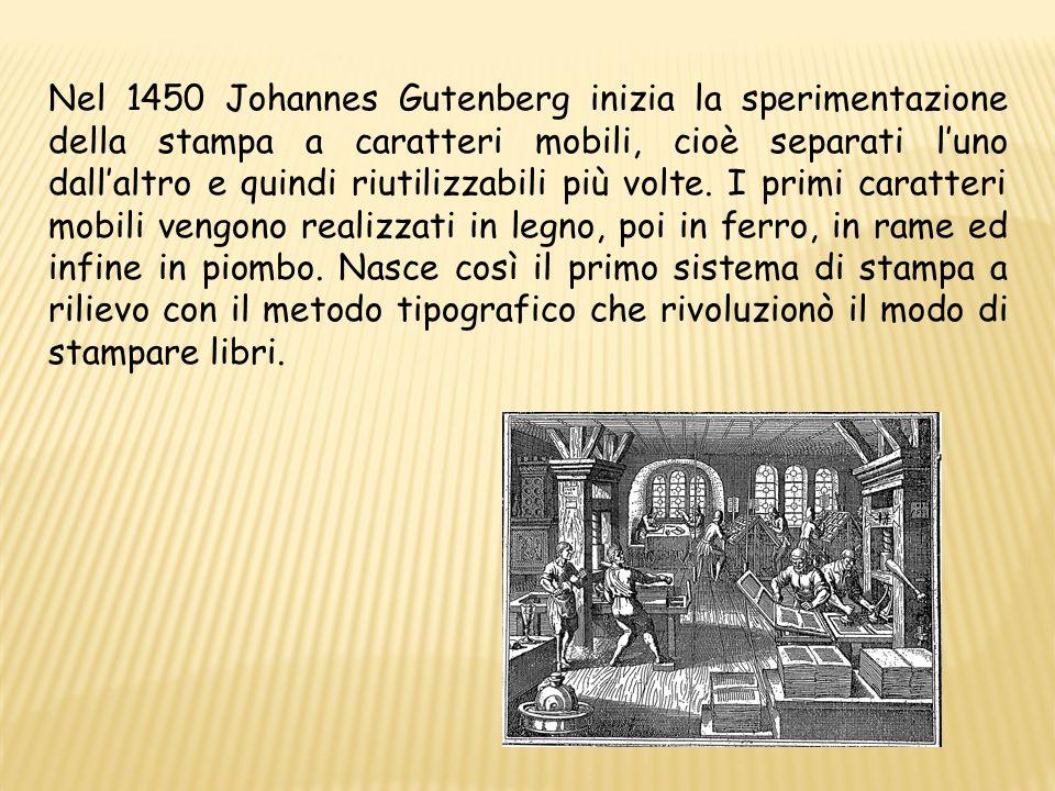 Nel 1450 Johannes Gutenberg inizia la sperimentazione della stampa a caratteri mobili, cioè separati l'uno dall'altro e quindi riutilizzabili più volte.