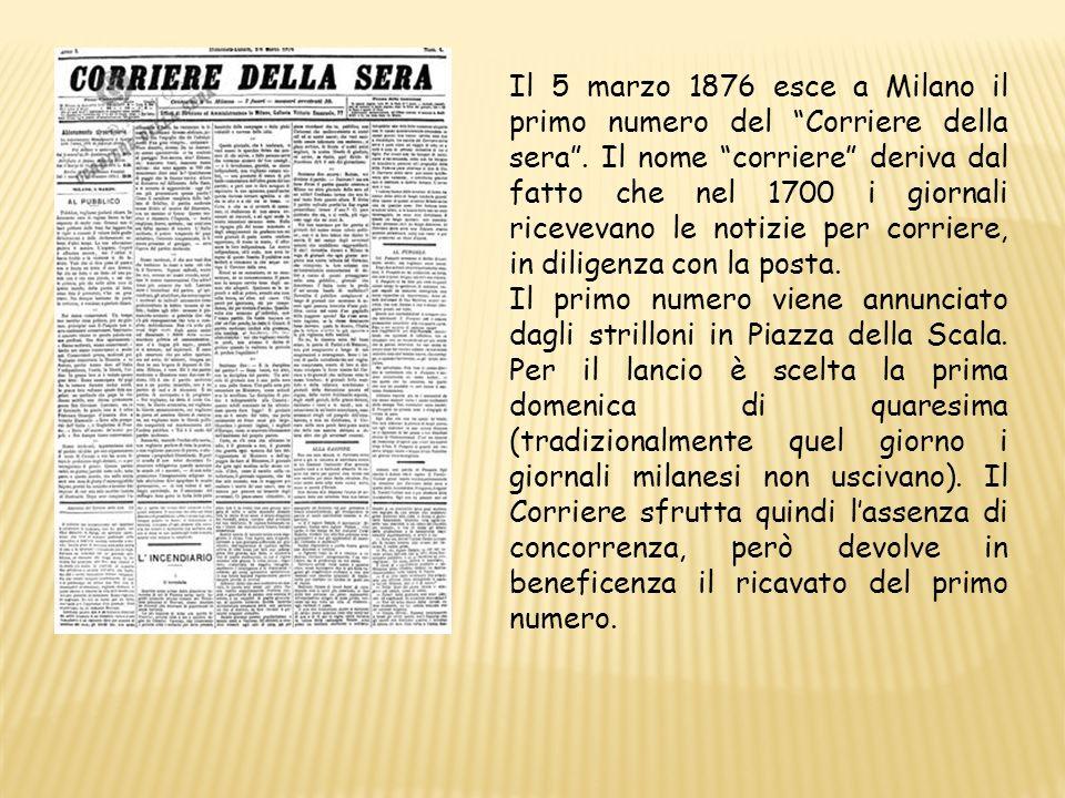 Il 5 marzo 1876 esce a Milano il primo numero del Corriere della sera . Il nome corriere deriva dal fatto che nel 1700 i giornali ricevevano le notizie per corriere, in diligenza con la posta.