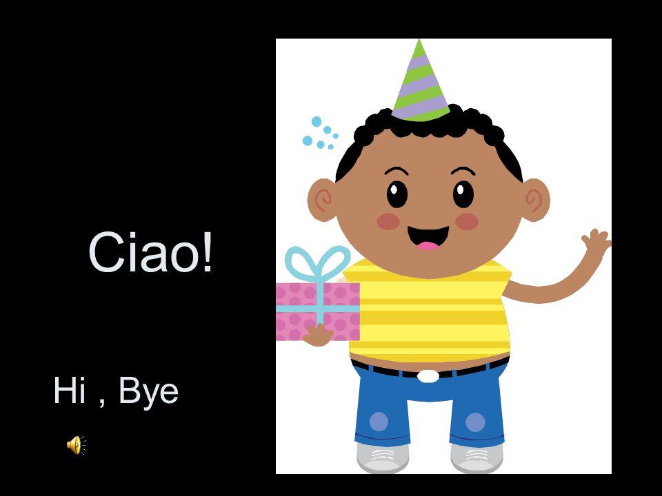 Ciao! Hi , Bye