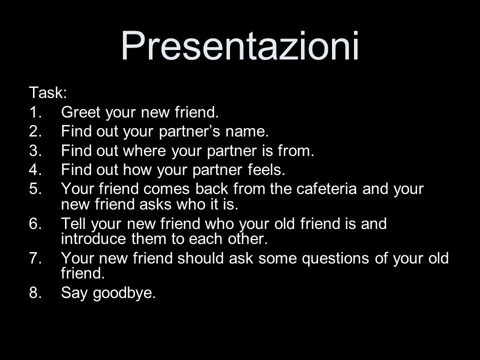 Presentazioni Task: Greet your new friend.