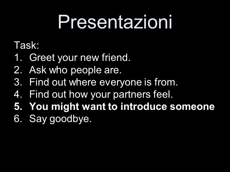 Presentazioni Task: Greet your new friend. Ask who people are.
