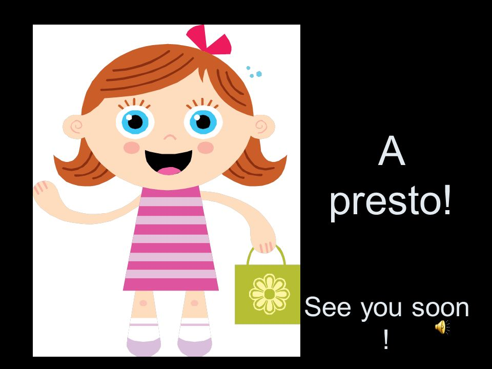 A presto! See you soon !