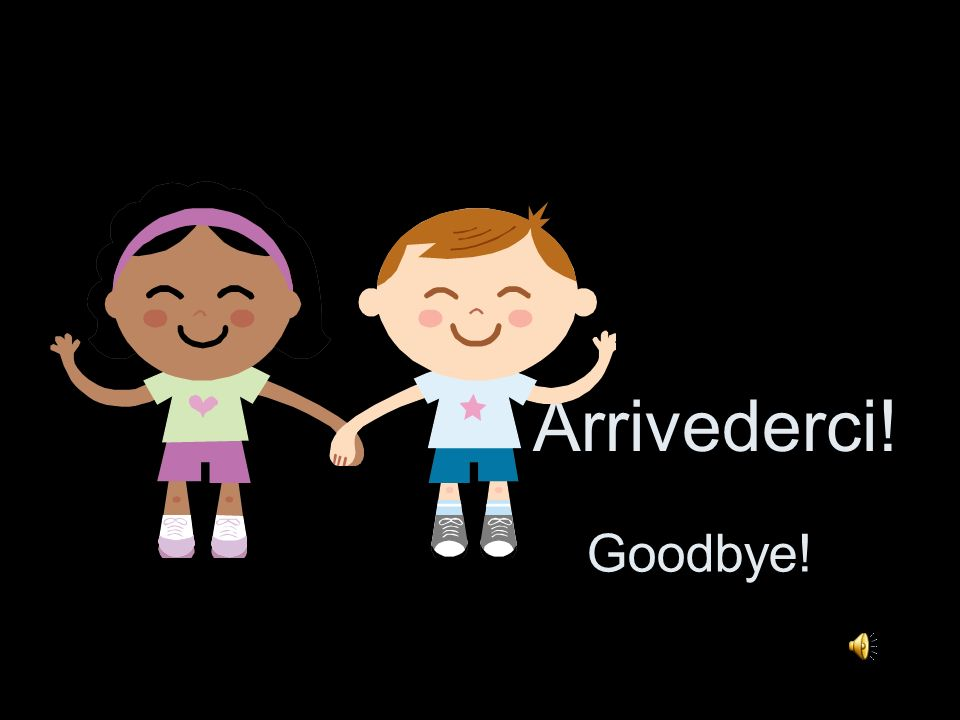 Arrivederci! Goodbye!