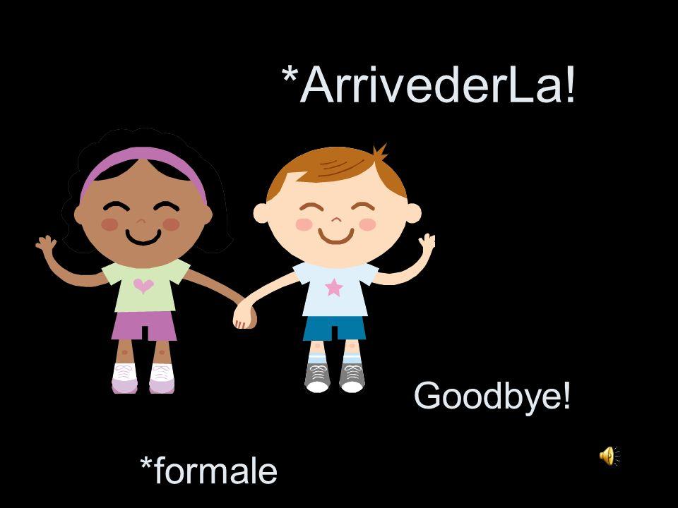*ArrivederLa! Goodbye! *formale