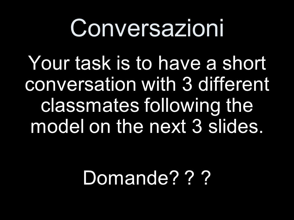 Conversazioni Your task is to have a short conversation with 3 different classmates following the model on the next 3 slides.