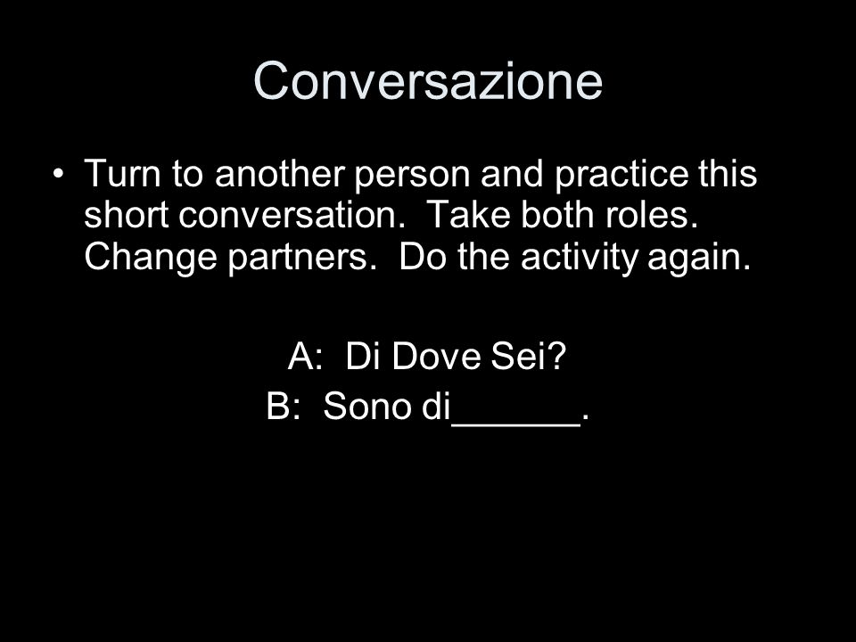 Conversazione Turn to another person and practice this short conversation. Take both roles. Change partners. Do the activity again.