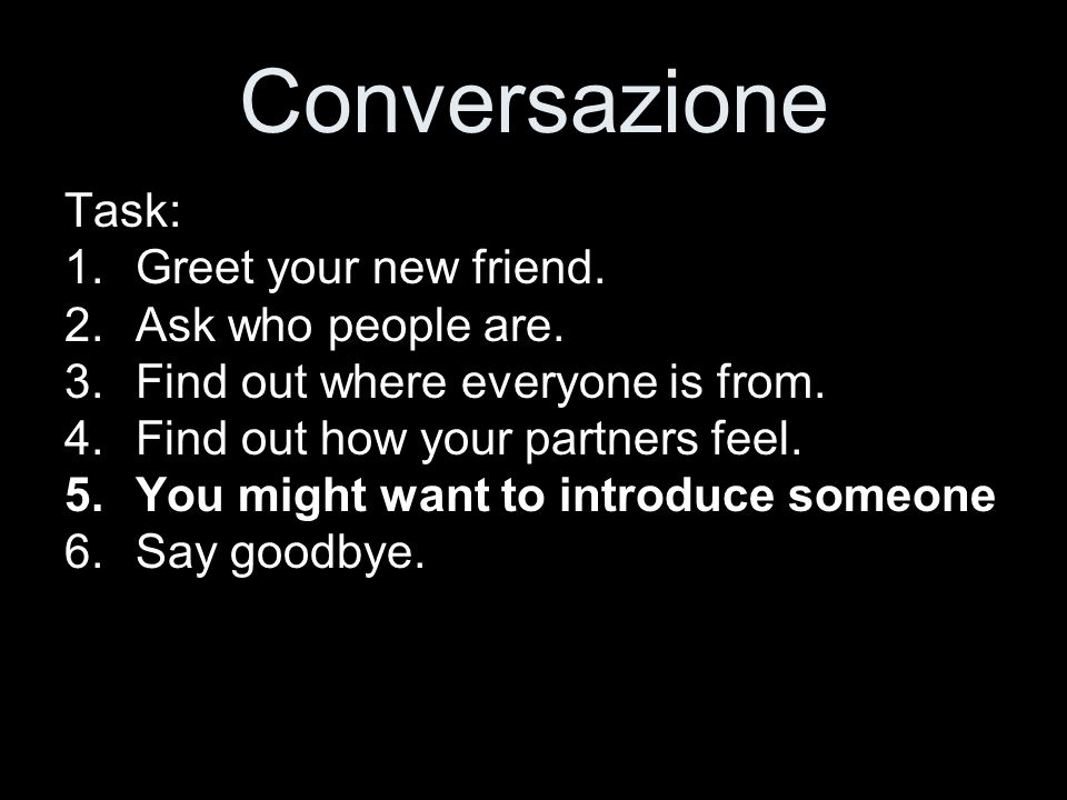 Conversazione Task: Greet your new friend. Ask who people are.