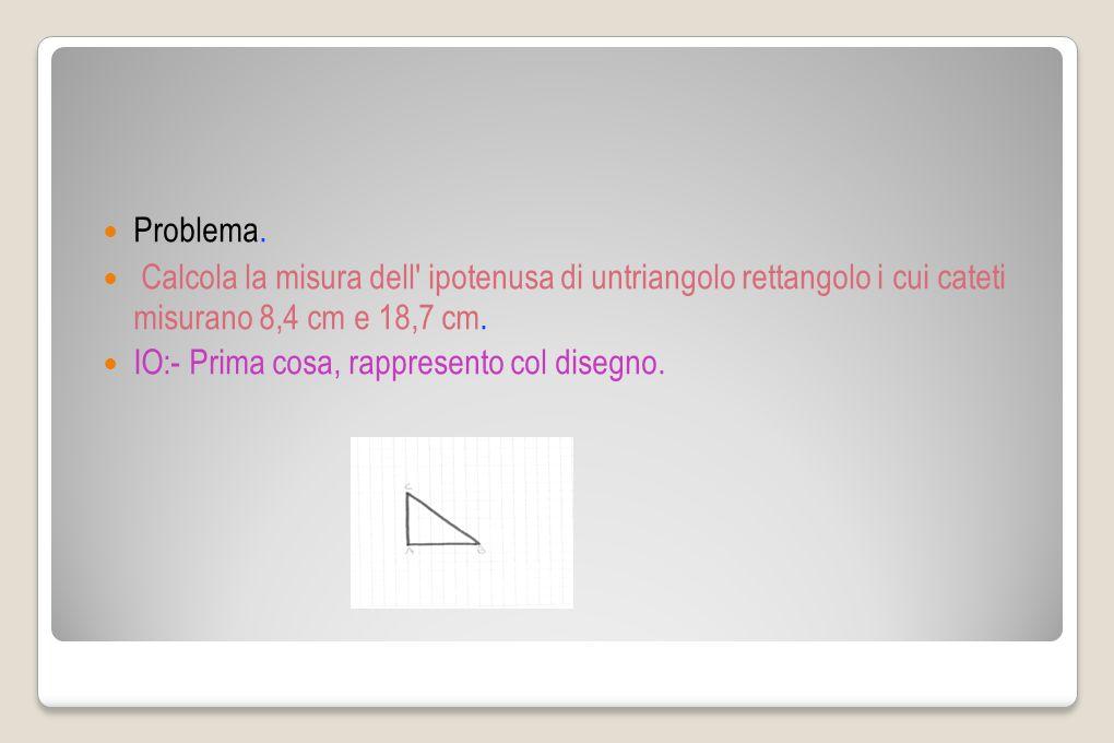 Problema. Calcola la misura dell ipotenusa di untriangolo rettangolo i cui cateti misurano 8,4 cm e 18,7 cm.