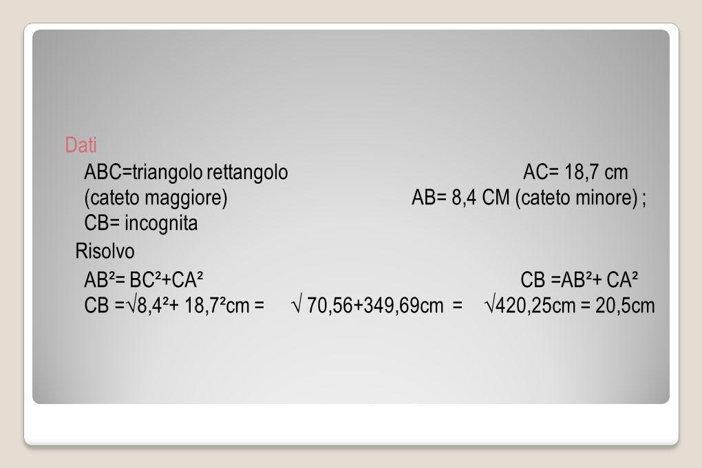 Dati ABC=triangolo rettangolo AC= 18,7 cm (cateto maggiore) AB= 8,4 CM (cateto minore) ; CB= incognita Risolvo AB²= BC²+CA² CB =AB²+ CA² CB =√8,4²+ 18,7²cm = √ 70,56+349,69cm = √420,25cm = 20,5cm