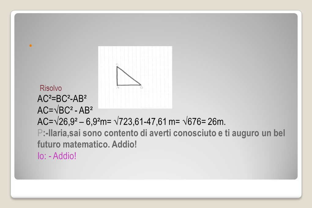 Risolvo AC²=BC²-AB² AC=√BC² - AB² AC=√26,9² – 6,9²m= √723,61-47,61 m= √676= 26m.