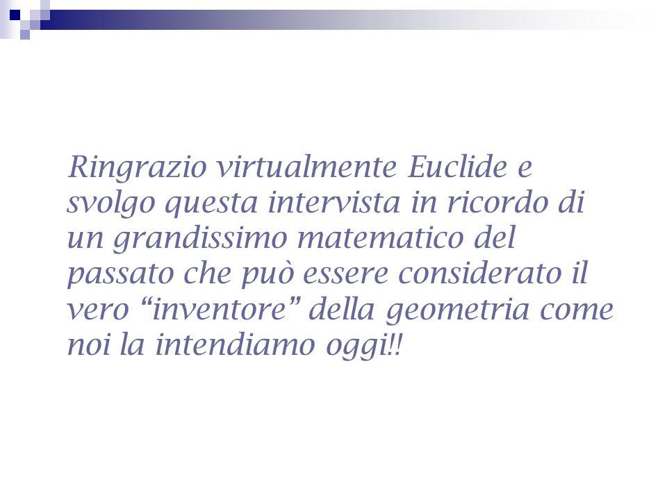 Ringrazio virtualmente Euclide e svolgo questa intervista in ricordo di un grandissimo matematico del passato che può essere considerato il vero inventore della geometria come noi la intendiamo oggi!!