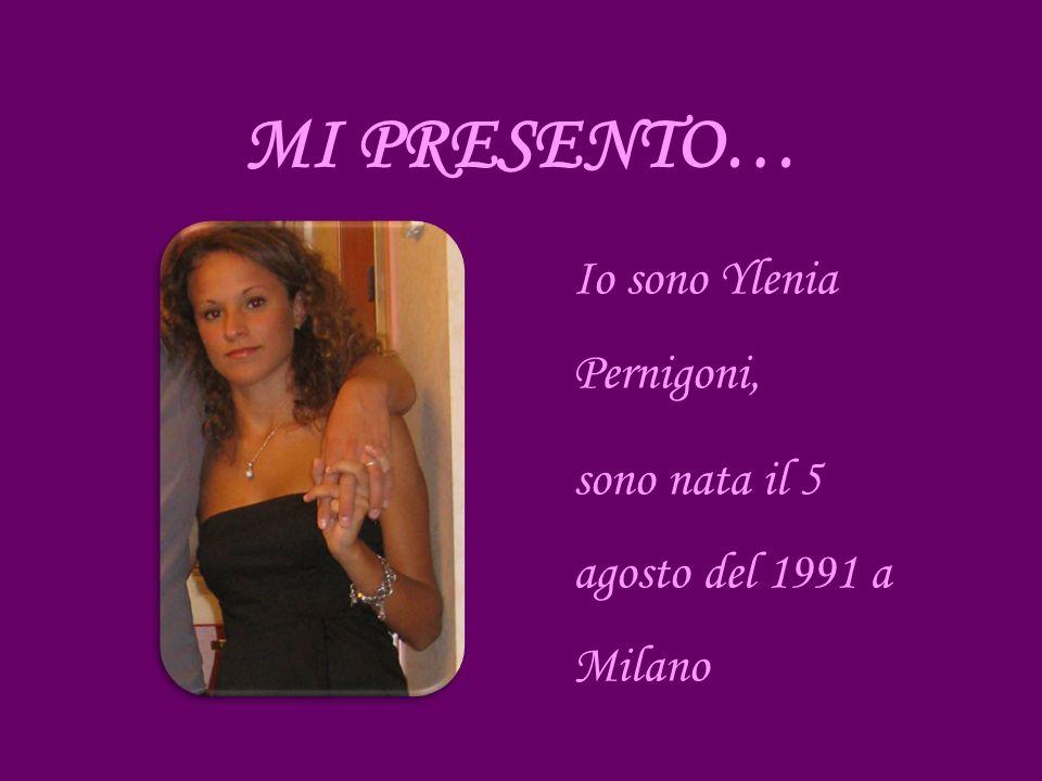 Io sono Ylenia Pernigoni, sono nata il 5 agosto del 1991 a Milano