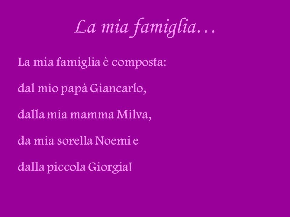 La mia famiglia… La mia famiglia è composta: dal mio papà Giancarlo,