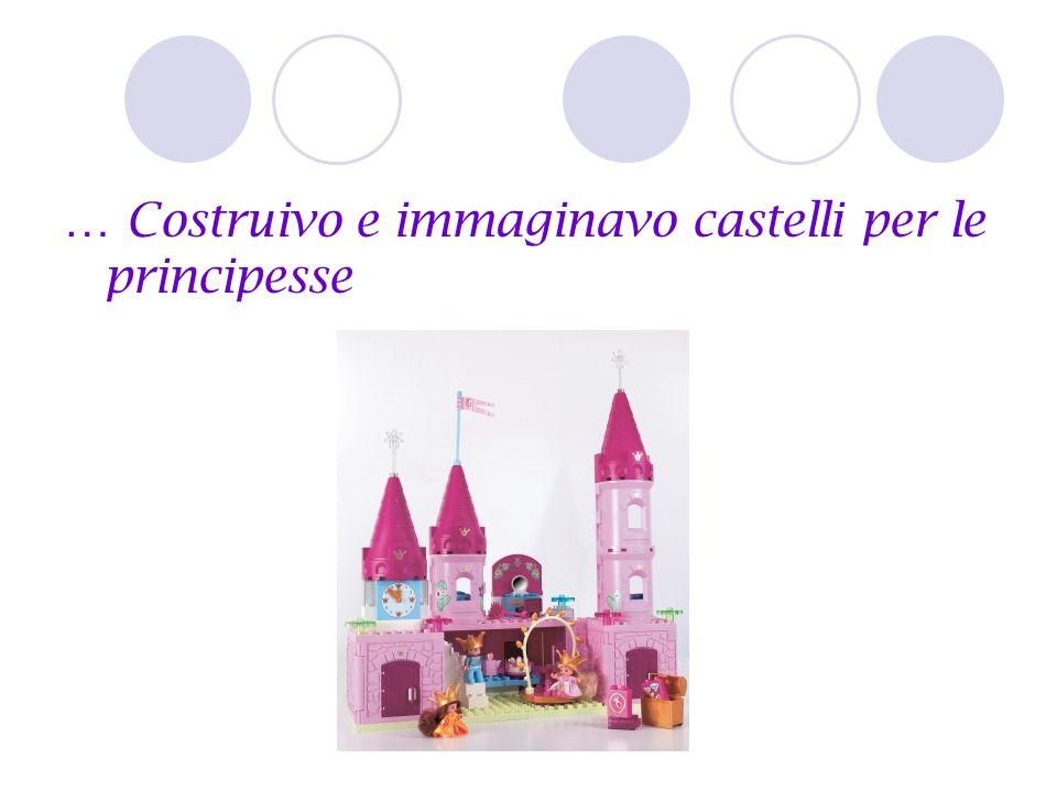 … Costruivo e immaginavo castelli per le principesse