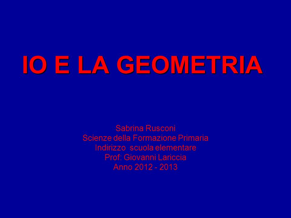 IO E LA GEOMETRIA Sabrina Rusconi Scienze della Formazione Primaria