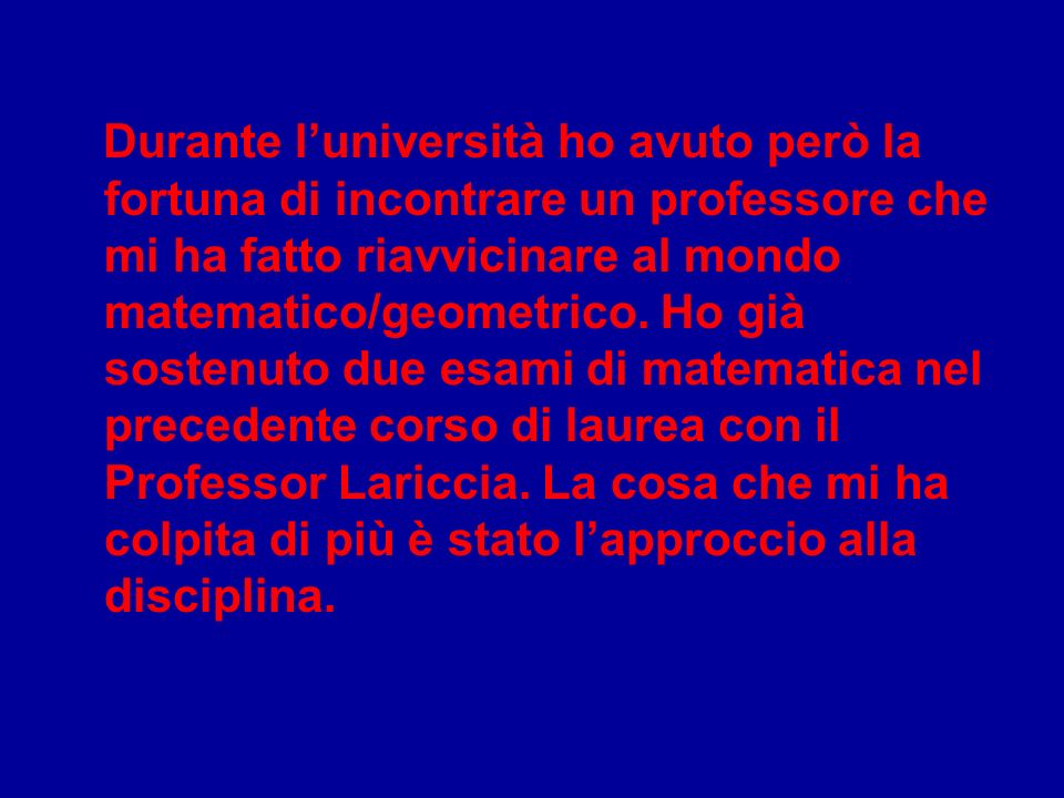 Durante l'università ho avuto però la fortuna di incontrare un professore che mi ha fatto riavvicinare al mondo matematico/geometrico.