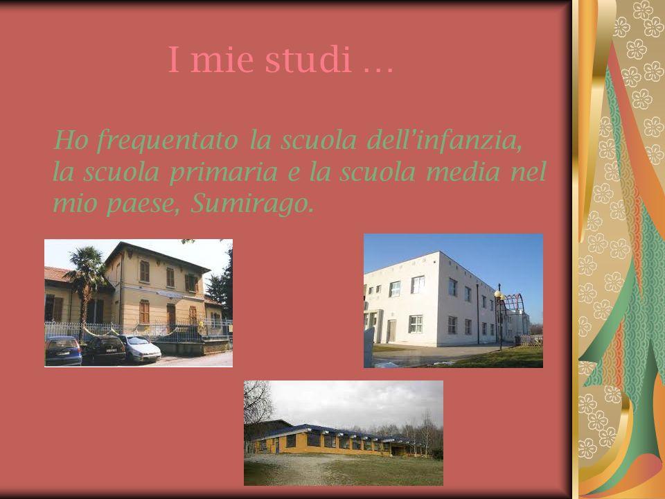 I mie studi … Ho frequentato la scuola dell'infanzia, la scuola primaria e la scuola media nel mio paese, Sumirago.