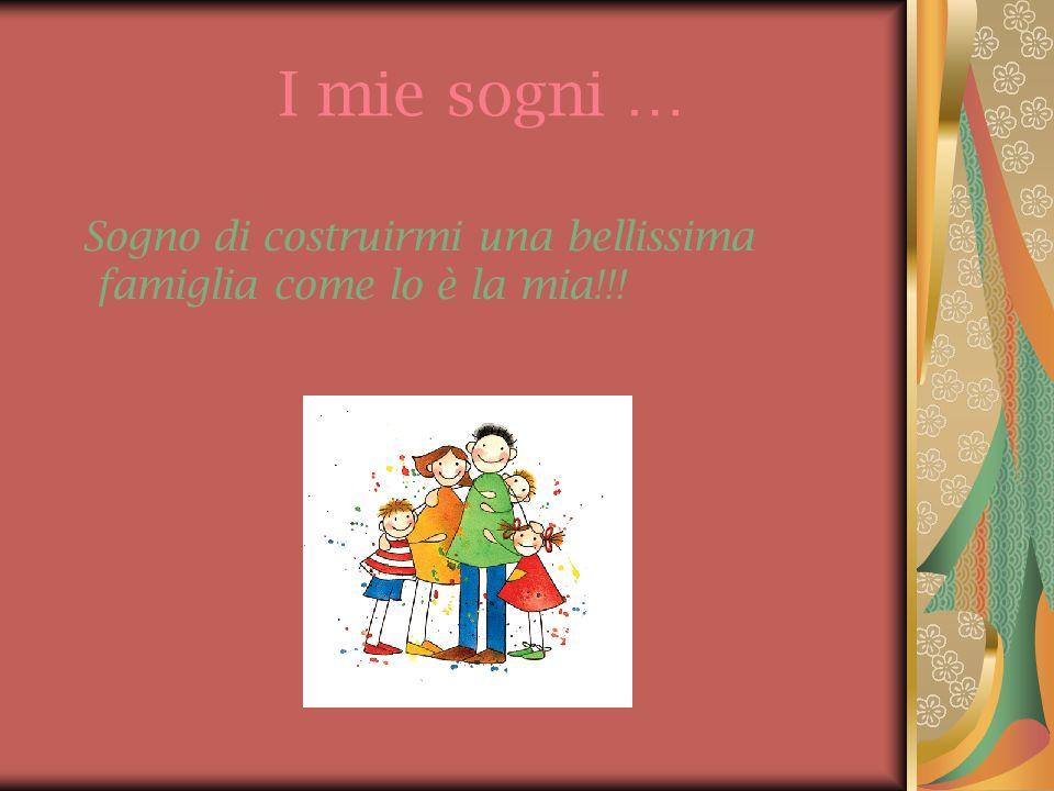I mie sogni … Sogno di costruirmi una bellissima famiglia come lo è la mia!!!