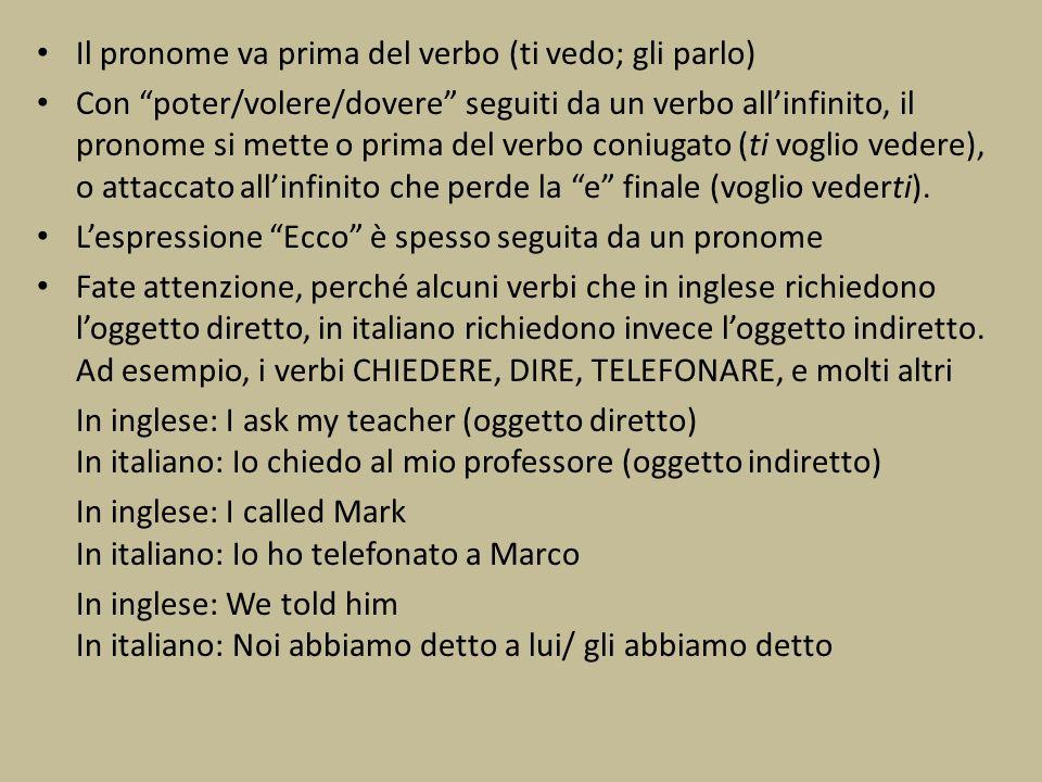 Il pronome va prima del verbo (ti vedo; gli parlo)