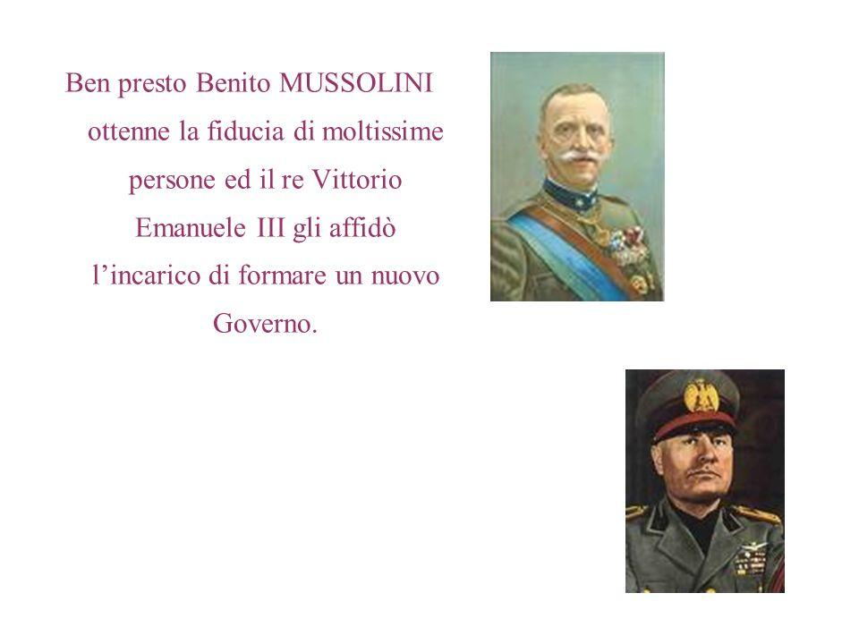 Ben presto Benito MUSSOLINI ottenne la fiducia di moltissime persone ed il re Vittorio Emanuele III gli affidò l'incarico di formare un nuovo Governo.