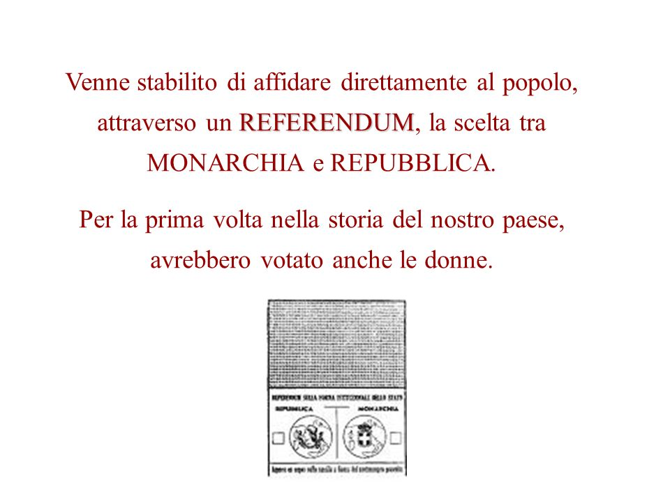 Venne stabilito di affidare direttamente al popolo, attraverso un REFERENDUM, la scelta tra MONARCHIA e REPUBBLICA.