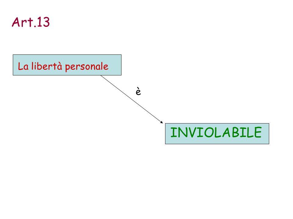 Art.13 La libertà personale è INVIOLABILE