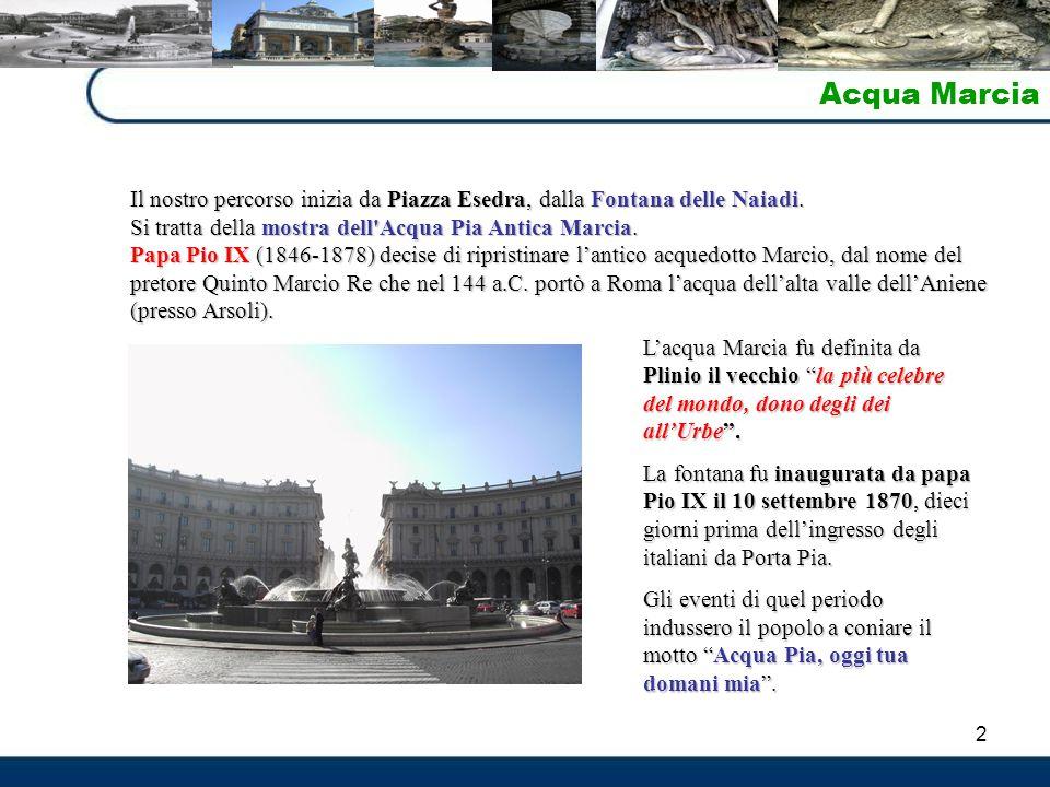 Acqua Marcia Il nostro percorso inizia da Piazza Esedra, dalla Fontana delle Naiadi. Si tratta della mostra dell Acqua Pia Antica Marcia.