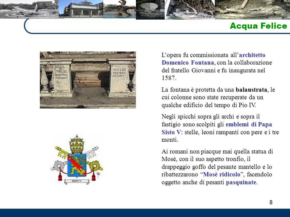 Acqua Felice L'opera fu commissionata all'architetto Domenico Fontana, con la collaborazione del fratello Giovanni e fu inaugurata nel 1587.