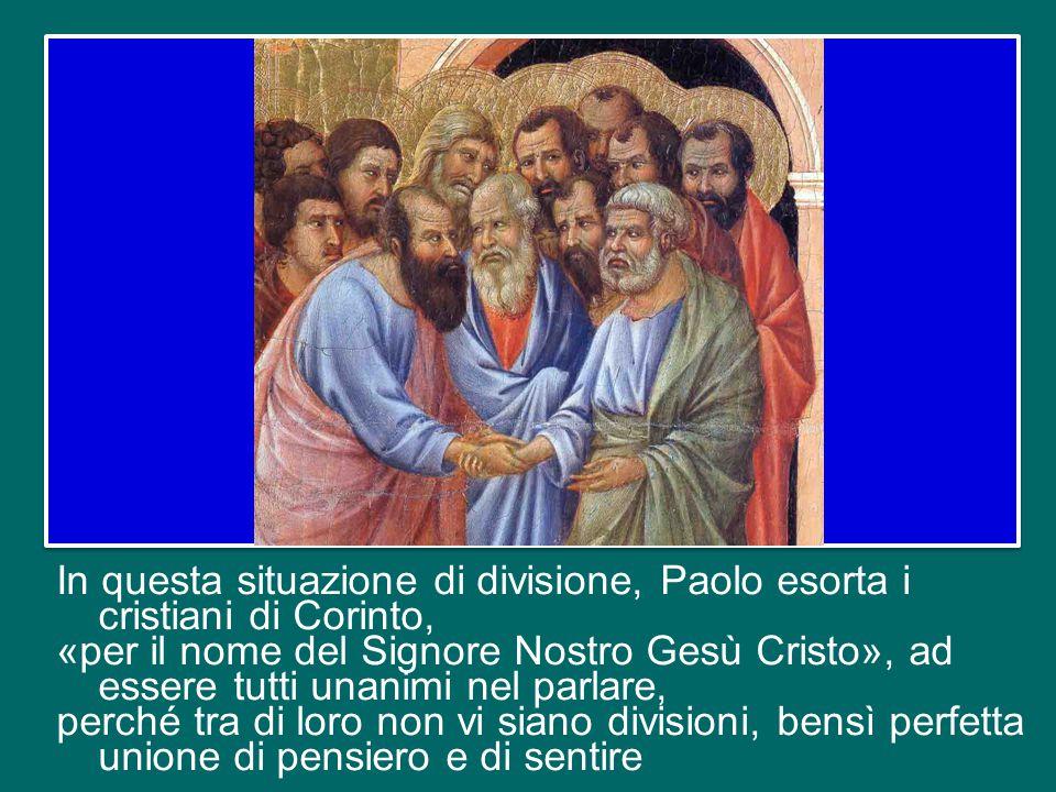 In questa situazione di divisione, Paolo esorta i cristiani di Corinto, «per il nome del Signore Nostro Gesù Cristo», ad essere tutti unanimi nel parlare, perché tra di loro non vi siano divisioni, bensì perfetta unione di pensiero e di sentire
