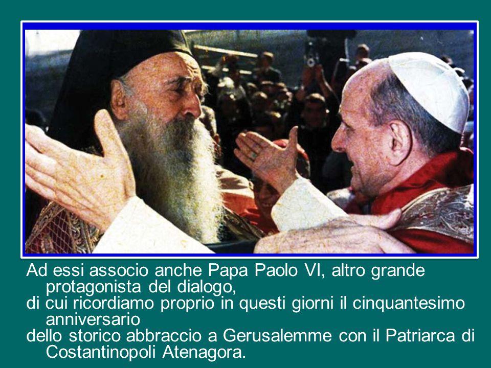 Ad essi associo anche Papa Paolo VI, altro grande protagonista del dialogo, di cui ricordiamo proprio in questi giorni il cinquantesimo anniversario dello storico abbraccio a Gerusalemme con il Patriarca di Costantinopoli Atenagora.