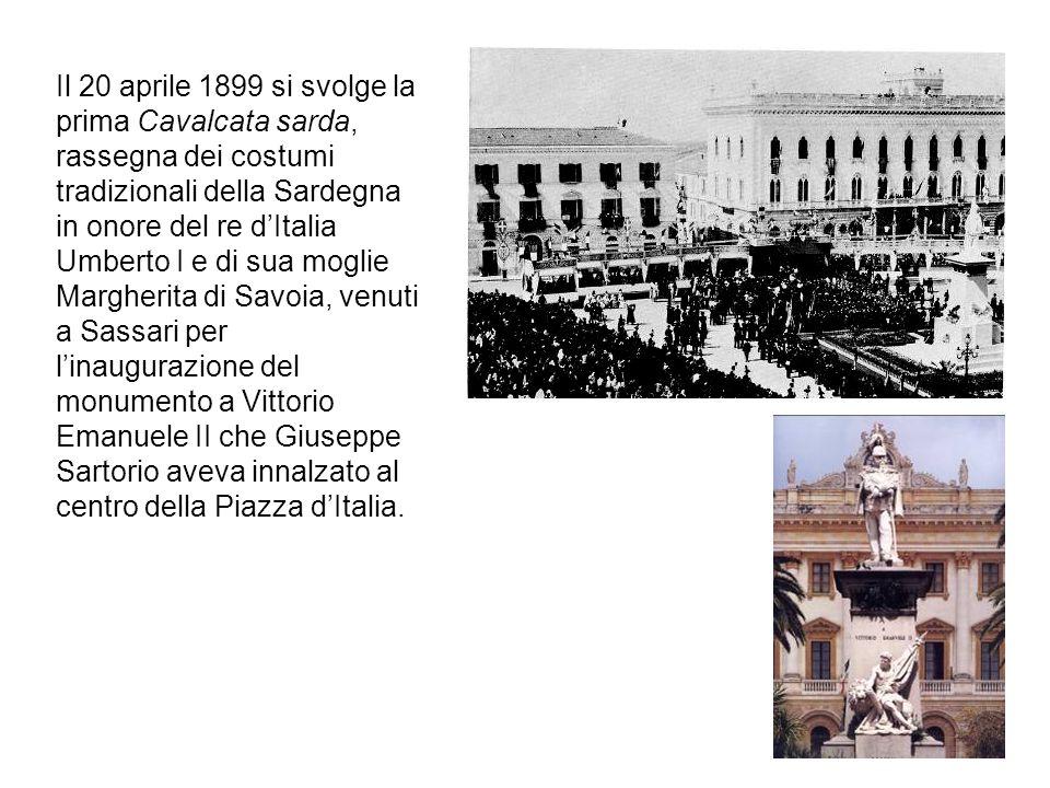 Il 20 aprile 1899 si svolge la prima Cavalcata sarda, rassegna dei costumi tradizionali della Sardegna in onore del re d'Italia Umberto I e di sua moglie Margherita di Savoia, venuti a Sassari per l'inaugurazione del monumento a Vittorio Emanuele II che Giuseppe Sartorio aveva innalzato al centro della Piazza d'Italia.