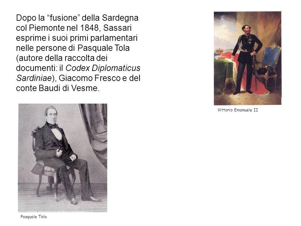 Dopo la fusione della Sardegna col Piemonte nel 1848, Sassari esprime i suoi primi parlamentari nelle persone di Pasquale Tola (autore della raccolta dei documenti: il Codex Diplomaticus Sardiniae), Giacomo Fresco e del conte Baudi di Vesme.