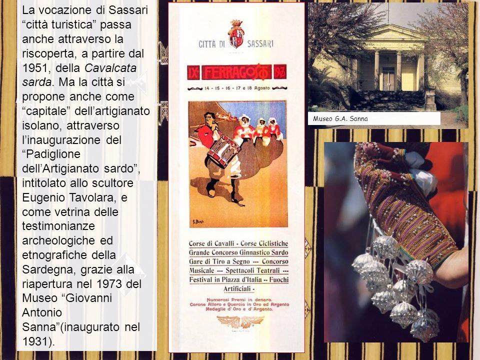 La vocazione di Sassari città turistica passa anche attraverso la riscoperta, a partire dal 1951, della Cavalcata sarda. Ma la città si propone anche come capitale dell'artigianato isolano, attraverso l'inaugurazione del Padiglione dell'Artigianato sardo , intitolato allo scultore Eugenio Tavolara, e come vetrina delle testimonianze archeologiche ed etnografiche della Sardegna, grazie alla riapertura nel 1973 del Museo Giovanni Antonio Sanna (inaugurato nel 1931).
