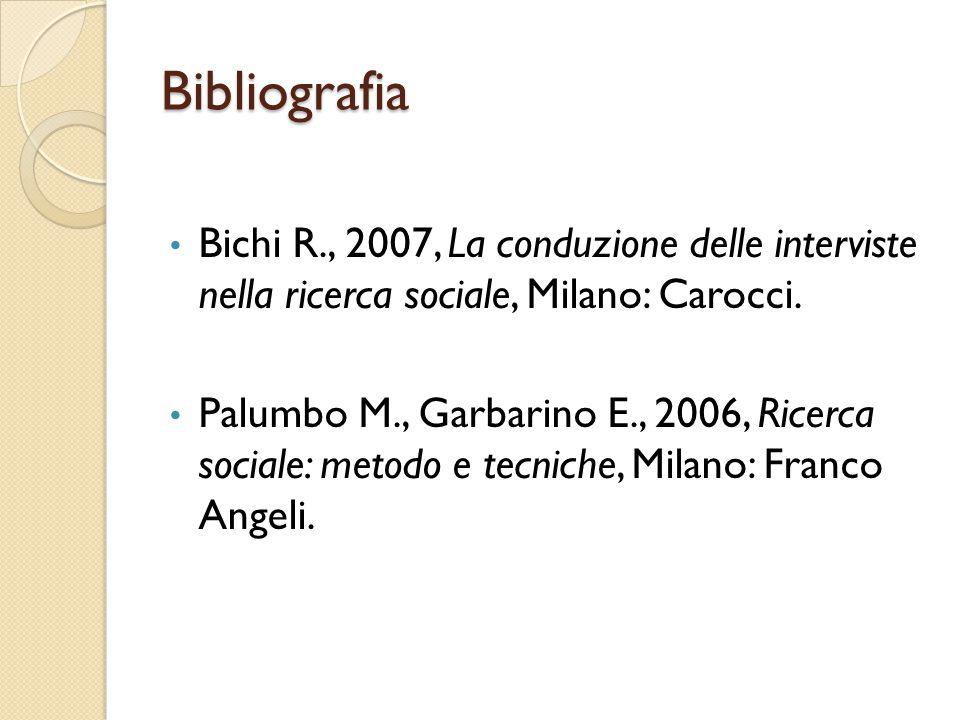 Bibliografia Bichi R., 2007, La conduzione delle interviste nella ricerca sociale, Milano: Carocci.