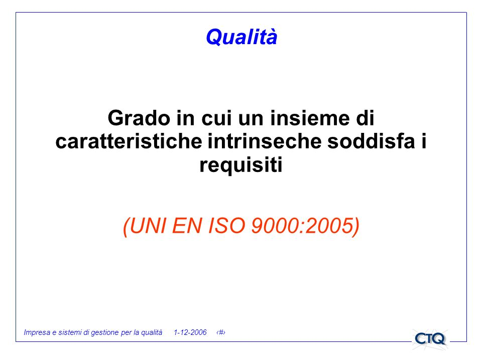 Qualità Grado in cui un insieme di caratteristiche intrinseche soddisfa i requisiti. (UNI EN ISO 9000:2005)