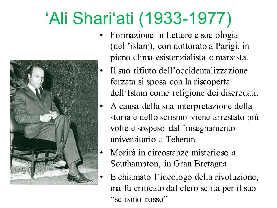 'Ali Shari'ati (1933-1977) Formazione in Lettere e sociologia (dell'islam), con dottorato a Parigi, in pieno clima esistenzialista e marxista.