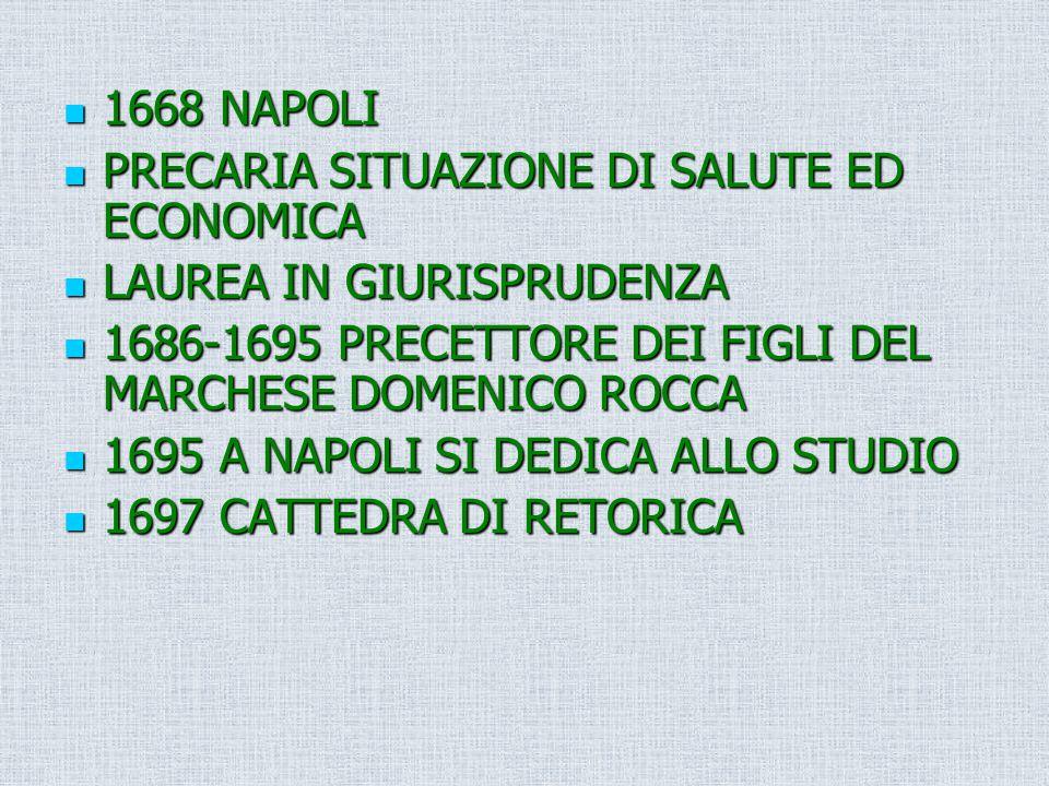 1668 NAPOLI PRECARIA SITUAZIONE DI SALUTE ED ECONOMICA. LAUREA IN GIURISPRUDENZA. 1686-1695 PRECETTORE DEI FIGLI DEL MARCHESE DOMENICO ROCCA.