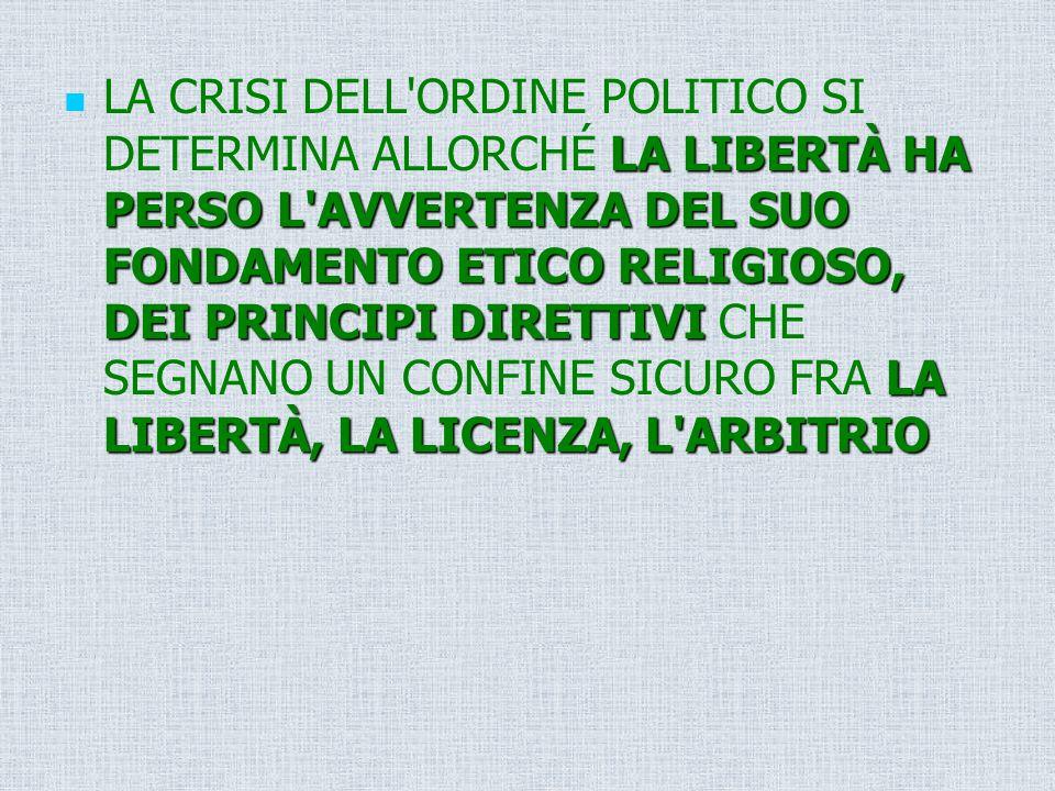 LA CRISI DELL ORDINE POLITICO SI DETERMINA ALLORCHÉ LA LIBERTÀ HA PERSO L AVVERTENZA DEL SUO FONDAMENTO ETICO RELIGIOSO, DEI PRINCIPI DIRETTIVI CHE SEGNANO UN CONFINE SICURO FRA LA LIBERTÀ, LA LICENZA, L ARBITRIO