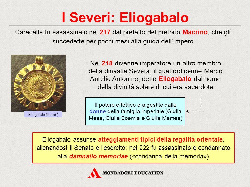 I Severi: Eliogabalo Caracalla fu assassinato nel 217 dal prefetto del pretorio Macrino, che gli succedette per pochi mesi alla guida dell'Impero.