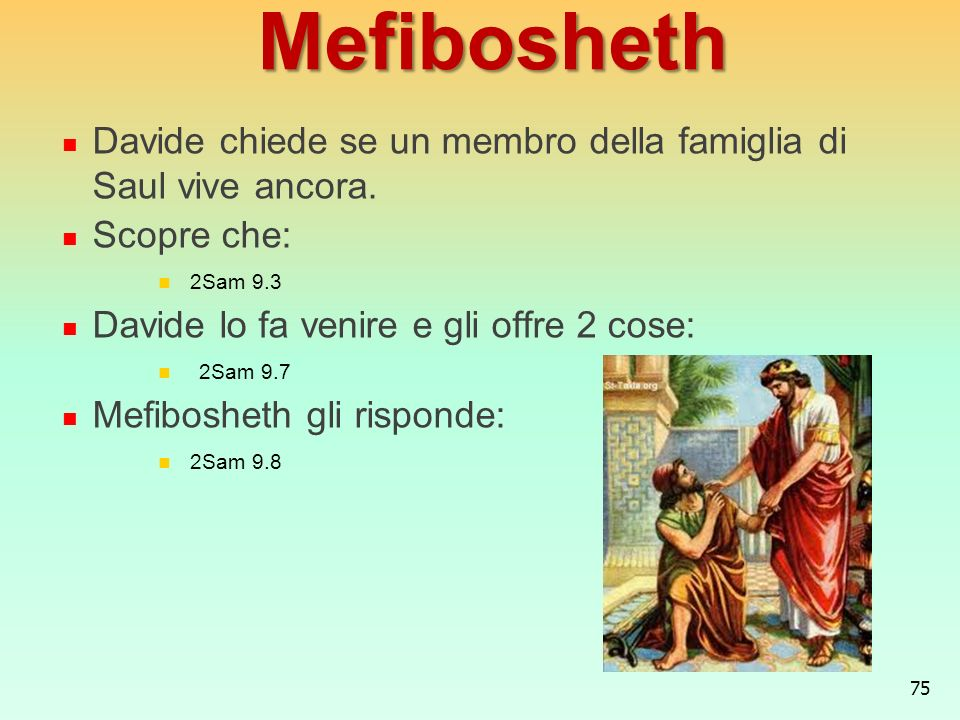 MefiboshethDavide chiede se un membro della famiglia di Saul vive ancora. Scopre che: 2Sam 9.3. Davide lo fa venire e gli offre 2 cose: