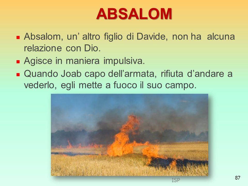 ABSALOMAbsalom, un' altro figlio di Davide, non ha alcuna relazione con Dio. Agisce in maniera impulsiva.