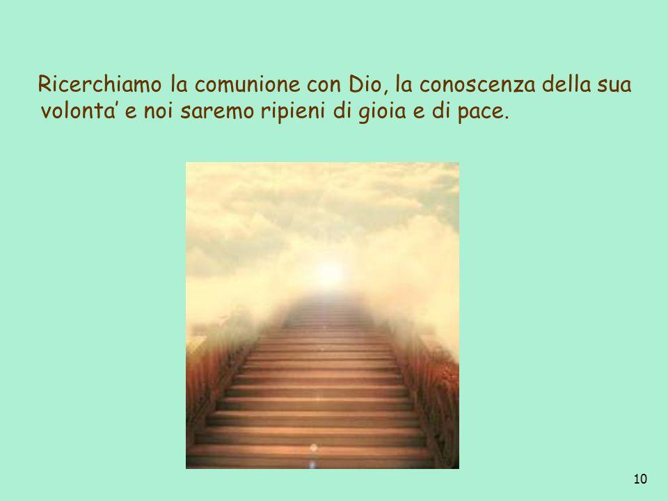 Ricerchiamo la comunione con Dio, la conoscenza della sua volonta' e noi saremo ripieni di gioia e di pace.