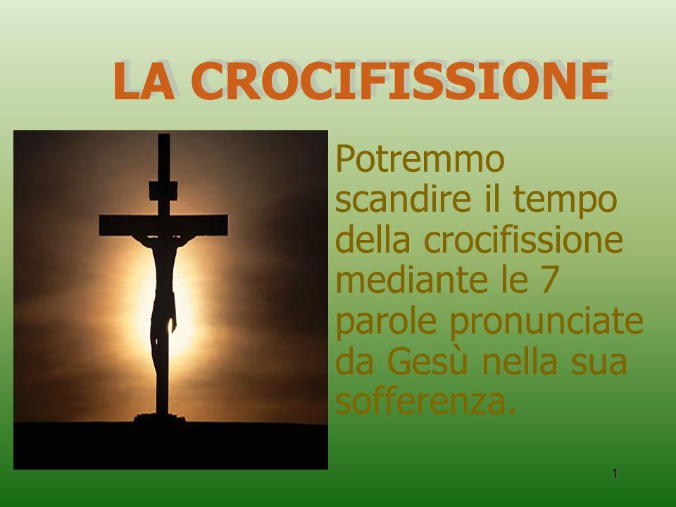 LA CROCIFISSIONE Potremmo scandire il tempo della crocifissione mediante le 7 parole pronunciate da Gesù nella sua sofferenza.
