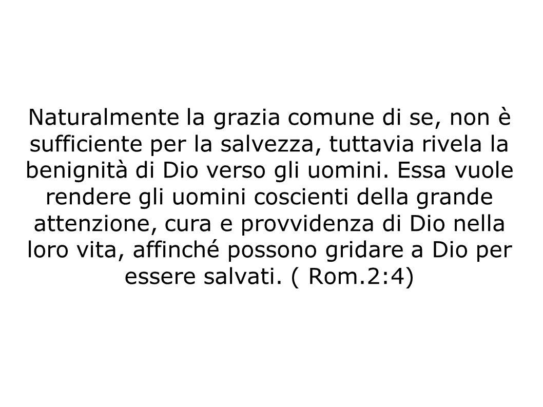 Naturalmente la grazia comune di se, non è sufficiente per la salvezza, tuttavia rivela la benignità di Dio verso gli uomini.
