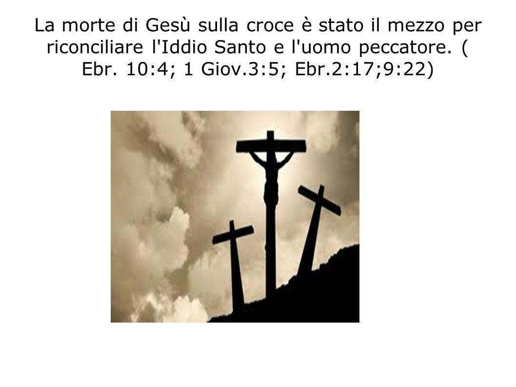 La morte di Gesù sulla croce è stato il mezzo per riconciliare l Iddio Santo e l uomo peccatore.