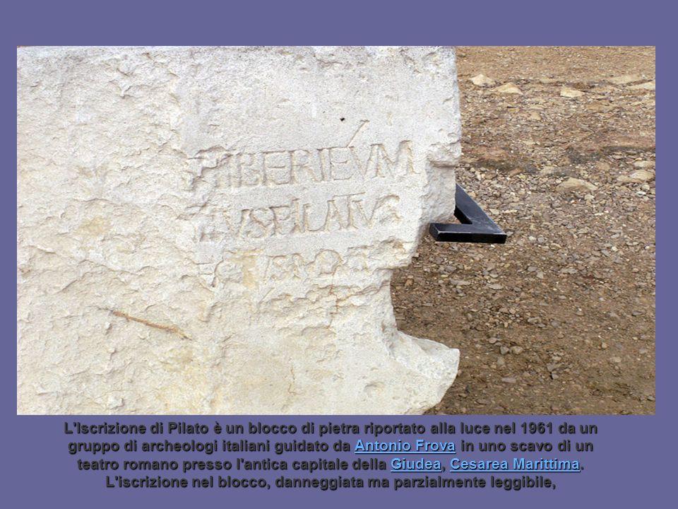 L Iscrizione di Pilato è un blocco di pietra riportato alla luce nel 1961 da un gruppo di archeologi italiani guidato da